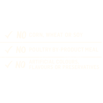No corn, wheat or soy; No poultry by-product meal; No artificial colours, flavours or preservatives